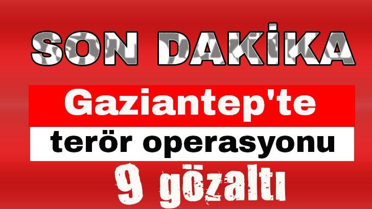 Gaziantep'te terör operasyonu: 9 gözaltı