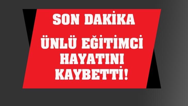 ÜNLÜ EĞİTİMCİ HAYATINI KAYBETTİ!