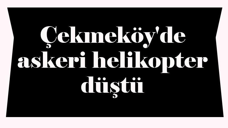 Çekmeköy'de askeri helikopter düştü: 4 asker yaralı