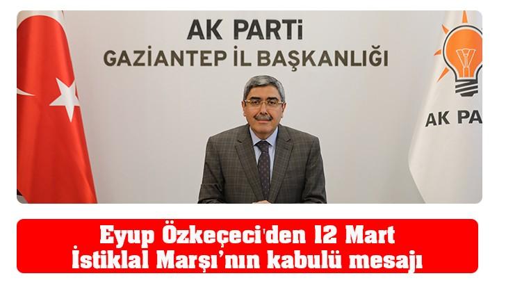 Eyup Özkeçeci'den12 Mart İstiklal Marşı'nın kabulü mesajı