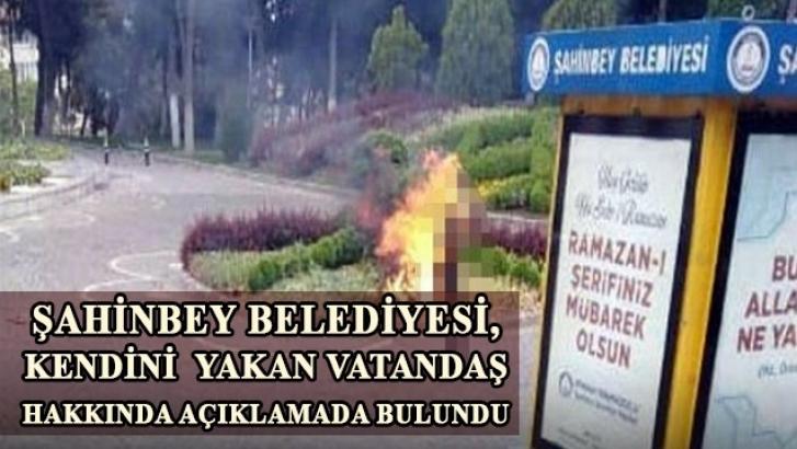 Şahinbey Belediyesi, kendini  yakan kişi hakkında açıklama yaptı